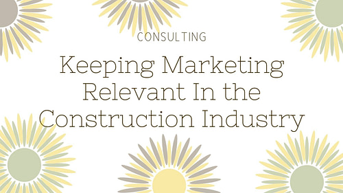 Keeping Marketing Relevant In the Construction Industry